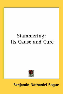 Stammering: Its Cause and Cure by Benjamin Nathaniel Bogue