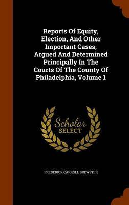 Reports of Equity, Election, and Other Important Cases, Argued and Determined Principally in the Courts of the County of Philadelphia, Volume 1 by Frederick Carroll Brewster image