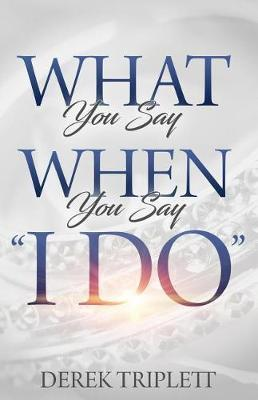 What You Say When You Say I Do by Derek T Triplett