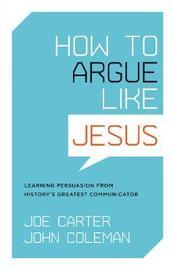 How to Argue like Jesus by Joe Carter