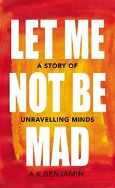 Let Me Not Be Mad by A K Benjamin