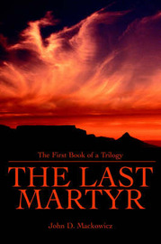The Last Martyr: The First Book of a Trilogy by John D. Mackowicz image