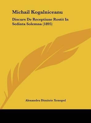 Michail Kogalniceanu: Discurs de Receptiune Rostit in Sedinta Solemna (1895) by Alexandru Dimitrie Xenopol