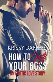 How to Kill Your Boss - An Erotic Love Story by Krissy Daniels
