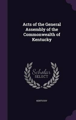 Acts of the General Assembly of the Commonwealth of Kentucky by . Kentucky
