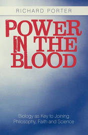 Power in the Blood: Biology as Key to Joining Philosophy, Faith and Science by Richard Porter
