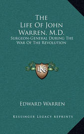The Life of John Warren, M.D.: Surgeon-General During the War of the Revolution by Edward Warren