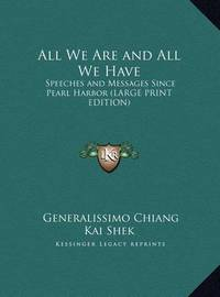 All We Are and All We Have: Speeches and Messages Since Pearl Harbor (Large Print Edition) by Generalissimo Chiang Kai Shek