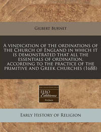A Vindication of the Ordinations of the Church of England in Which It Is Demonstrated That All the Essentials of Ordination, According to the Practice of the Primitive and Greek Churches (1688) by Gilbert Burnet