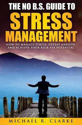 The No B.S. Guide to Stress Management by Michael R Clarke