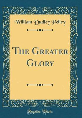 The Greater Glory (Classic Reprint) by William Dudley Pelley image