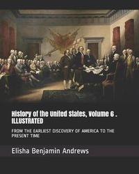 History of the United States, Volume 6 . Illustrated by Elisha Benjamin Andrews