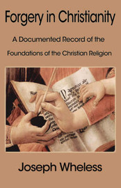 Forgery in Christianity: A Documented Record of the Foundations of the Christian Religion by Joseph Wheless