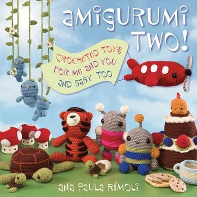 Amigurumi Two!: Crocheted Toys for Me and You and Baby Too by Ana Paula Rimoli image