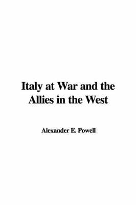 Italy at War and the Allies in the West by Alexander E. Powell