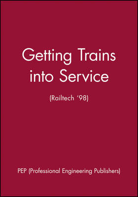 Getting Trains into Service (Railtech '98) by Pep (Professional Engineering Publishers