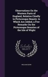 Observations on the Western Parts of England, Relative Chiefly to Picturesque Beauty. to Which Are Added, a Few Remarks on the Picturesque Beauties of the Isle of Wight by William Gilpin