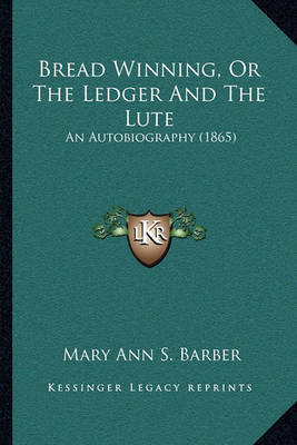Bread Winning, or the Ledger and the Lute: An Autobiography (1865) by Mary Ann S Barber image