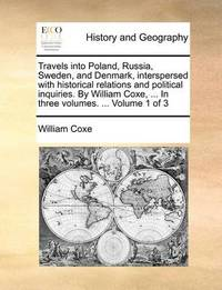 Travels Into Poland, Russia, Sweden, and Denmark, Interspersed with Historical Relations and Political Inquiries. by William Coxe, ... in Three Volumes. ... Volume 1 of 3 by William Coxe
