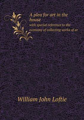 A Plea for Art in the House with Special Reference to the Economy of Collecting Works of AR by W.J. Loftie image