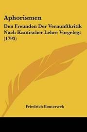 Aphorismen: Den Freunden Der Vernunftkritik Nach Kantischer Lehre Vorgelegt (1793) by Friedrich Bouterwek image