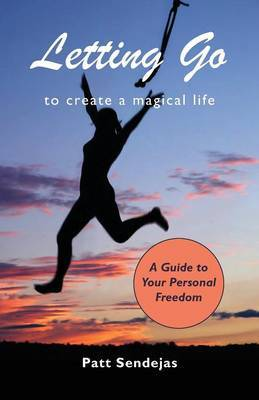 Letting Go to Create a Magical Life by Pat Sendejas