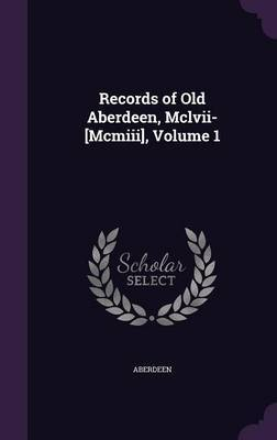 Records of Old Aberdeen, MCLVII-[Mcmiii], Volume 1 by Aberdeen