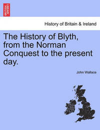 The History of Blyth, from the Norman Conquest to the Present Day. by John Wallace