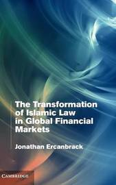 The Transformation of Islamic Law in Global Financial Markets by Jonathan Ercanbrack
