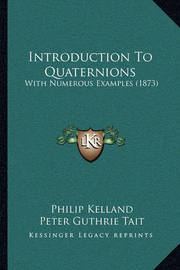 Introduction to Quaternions: With Numerous Examples (1873) by Peter Guthrie Tait