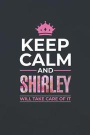 Keep Calm and Shirley Will Take Care of It by Day Writing Journals