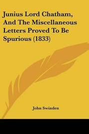 Junius Lord Chatham, And The Miscellaneous Letters Proved To Be Spurious (1833) by John Swinden image