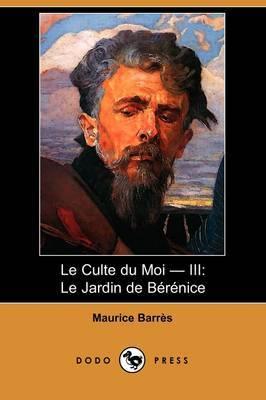 Le Culte Du Moi - III: Le Jardin De Berenice (Dodo Press) by Maurice Barres