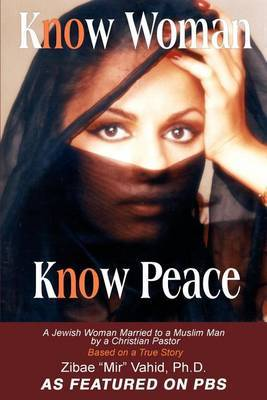Know Woman Know Peace: A Jewish Woman Married to a Muslim Man by a Christian Pastor by Zibae Mir Vahid, PhD image