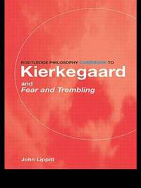 "The Routledge Philosophy Guidebook to Kierkegaard and ""Fear and Trembling"" by John Lippitt"