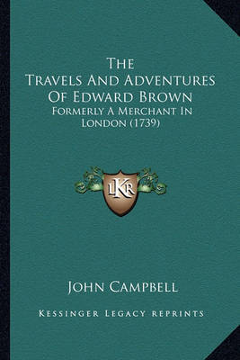 The Travels and Adventures of Edward Brown: Formerly a Merchant in London (1739) by John Campbell