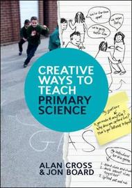 Creative Ways to Teach Primary Science by Alan Cross