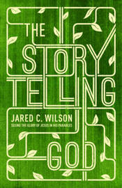 The Storytelling God by Jared C Wilson