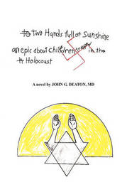 Two Hands Full of Sunshine (Volume I): An Epic about Children Trapped in the Holocaust by John Deaton, M.D.