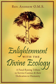 Enlightenment with the Divine Ecology: A Fund-Raising Tribute to Service Canines and Their Dedication to Humanity by Andrew O. M. S. Rev Andrew O. M. S. image