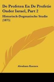 de Profeten En de Profetie Onder Israel, Part 2: Historisch-Dogmatische Studie (1875) by Abraham Kuenen
