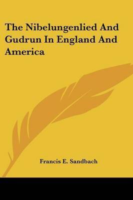 The Nibelungenlied and Gudrun in England and America by Francis E. Sandbach
