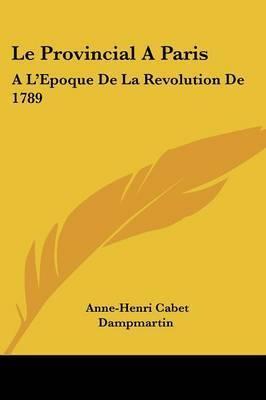 Le Provincial A Paris: A L'Epoque De La Revolution De 1789: Avec Des Notes Critiques (1790) by Anne-Henri Cabet Dampmartin