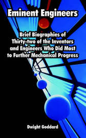 Eminent Engineers: Brief Biographies of Thirty-Two of the Inventors and Engineers Who Did Most to Further Mechanical Progress by Dwight Goddard