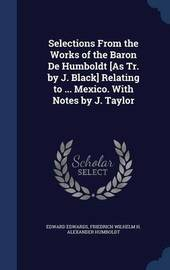 Selections from the Works of the Baron de Humboldt [As Tr. by J. Black] Relating to ... Mexico. with Notes by J. Taylor by Edward Edwards
