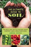 The Ultimate Guide to Soil by Anna Hess