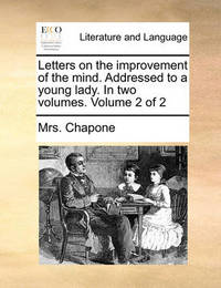 Letters on the Improvement of the Mind. Addressed to a Young Lady. in Two Volumes. Volume 2 of 2 by Mrs Chapone