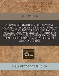 Sermons Preach'd Upon Several Occasions Before the King at White-Hall by the Right Reverend Father in God, John Wilkins ...; To Which Is Added, a Discourse Concerning the Beauty of Providence by the Same Author. (1680) by John Wilkins image