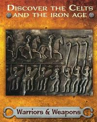 Discover the Celts and the Iron Age: Warriors and Weapons by Moira Butterfield