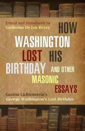 How Washington Lost His Birthday and Other Masonic Essays by Gaston Lichtenstein
